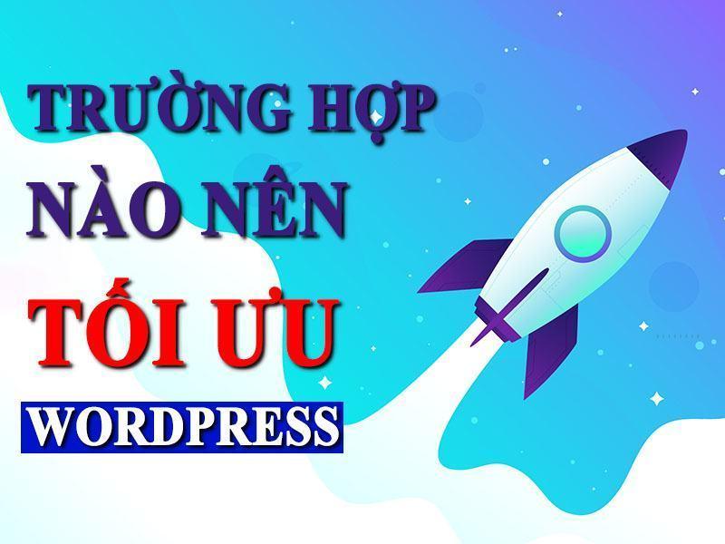 Những Trường Hợp Nào Bạn Nên Tối Ưu Wordpress?