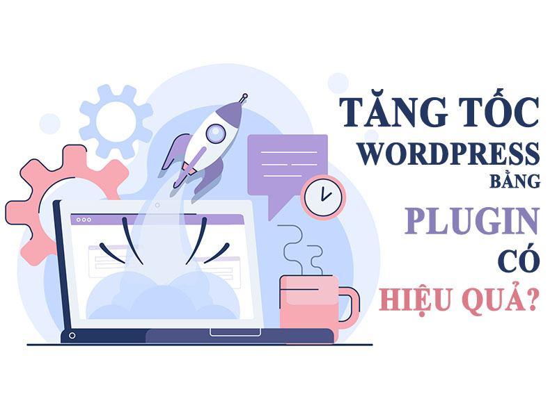 Tăng Tốc Wordpress Bằng Plugin Có Thật Sự Hiệu Quả?