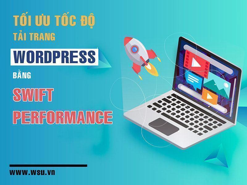 Tối ưu tốc độ tải trang wordpress bằng Swift Performance