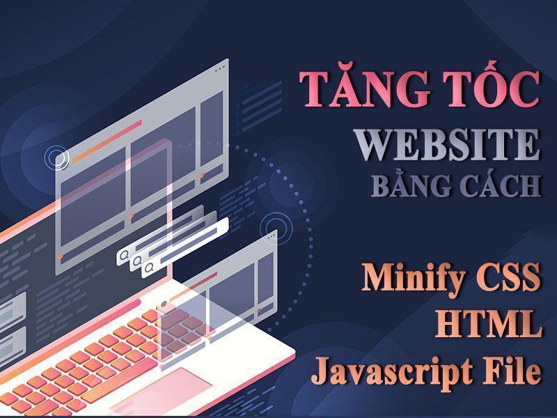 Tăng Tốc Website Bằng Cách Minify CSS, HTML Và Javascript File